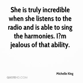 Michelle King  - She is truly incredible when she listens to the radio and is able to sing the harmonies. I?m jealous of that ability.