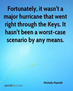 Michelle Mainelli  - Fortunately, it wasn't a major hurricane that went right through the Keys. It hasn't been a worst-case scenario by any means.