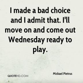 Mickael Pietrus  - I made a bad choice and I admit that. I'll move on and come out Wednesday ready to play.