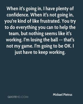 Mickael Pietrus  - When it's going in, I have plenty of confidence. When it's not going in, you're kind of like frustrated. You try to do everything you can to help the team, but nothing seems like it's working. I'm losing the ball -- that's not my game. I'm going to be OK. I just have to keep working.