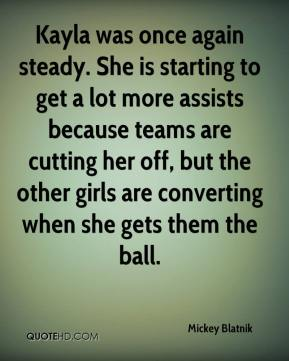 Mickey Blatnik  - Kayla was once again steady. She is starting to get a lot more assists because teams are cutting her off, but the other girls are converting when she gets them the ball.