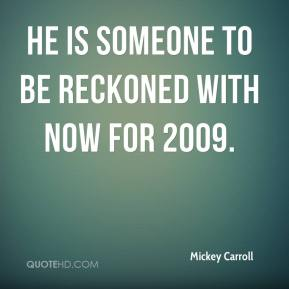 Mickey Carroll  - He is someone to be reckoned with now for 2009.