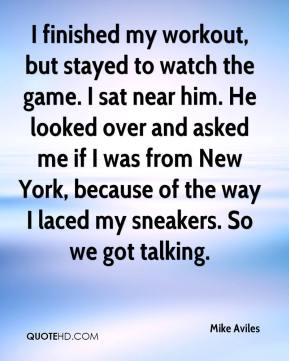 Mike Aviles  - I finished my workout, but stayed to watch the game. I sat near him. He looked over and asked me if I was from New York, because of the way I laced my sneakers. So we got talking.