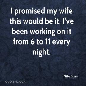 Mike Blum  - I promised my wife this would be it. I've been working on it from 6 to 11 every night.