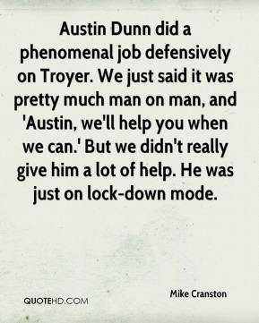 Mike Cranston  - Austin Dunn did a phenomenal job defensively on Troyer. We just said it was pretty much man on man, and 'Austin, we'll help you when we can.' But we didn't really give him a lot of help. He was just on lock-down mode.