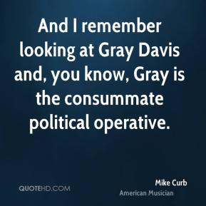 Mike Curb - And I remember looking at Gray Davis and, you know, Gray is the consummate political operative.