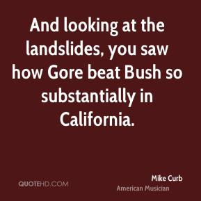 Mike Curb - And looking at the landslides, you saw how Gore beat Bush so substantially in California.