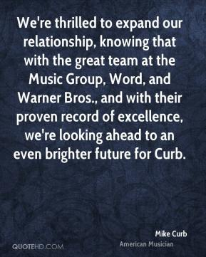 Mike Curb - We're thrilled to expand our relationship, knowing that with the great team at the Music Group, Word, and Warner Bros., and with their proven record of excellence, we're looking ahead to an even brighter future for Curb.
