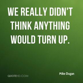 Mike Dugan  - We really didn't think anything would turn up.
