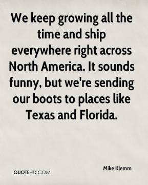 Mike Klemm  - We keep growing all the time and ship everywhere right across North America. It sounds funny, but we're sending our boots to places like Texas and Florida.