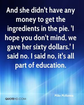 Mike McKenna  - And she didn't have any money to get the ingredients in the pie. 'I hope you don't mind, we gave her sixty dollars.' I said no. I said no, it's all part of education.
