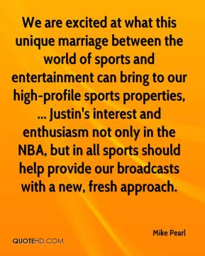 Mike Pearl  - We are excited at what this unique marriage between the world of sports and entertainment can bring to our high-profile sports properties, ... Justin's interest and enthusiasm not only in the NBA, but in all sports should help provide our broadcasts with a new, fresh approach.