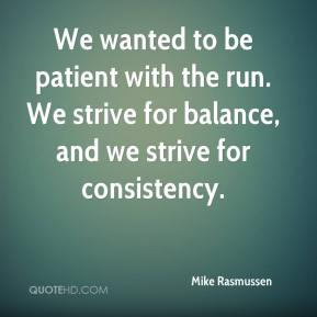 Mike Rasmussen  - We wanted to be patient with the run. We strive for balance, and we strive for consistency.