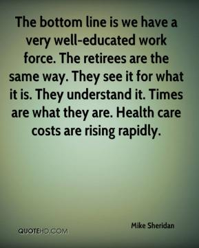 Mike Sheridan  - The bottom line is we have a very well-educated work force. The retirees are the same way. They see it for what it is. They understand it. Times are what they are. Health care costs are rising rapidly.