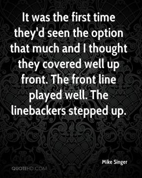 Mike Singer  - It was the first time they'd seen the option that much and I thought they covered well up front. The front line played well. The linebackers stepped up.