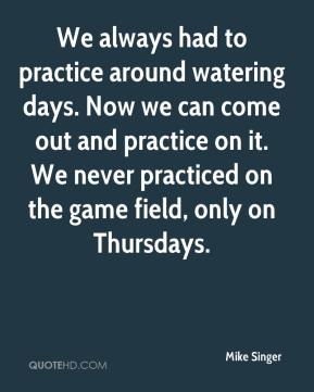 Mike Singer  - We always had to practice around watering days. Now we can come out and practice on it. We never practiced on the game field, only on Thursdays.