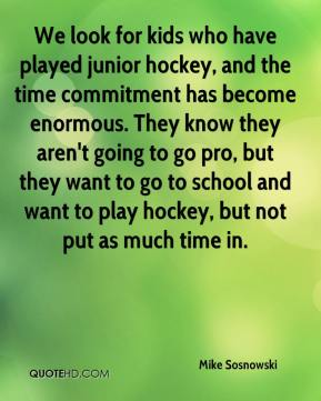 Mike Sosnowski  - We look for kids who have played junior hockey, and the time commitment has become enormous. They know they aren't going to go pro, but they want to go to school and want to play hockey, but not put as much time in.