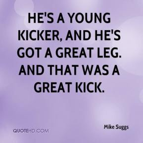 Mike Suggs  - He's a young kicker, and he's got a great leg. And that was a great kick.