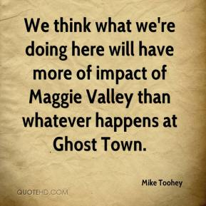 Mike Toohey  - We think what we're doing here will have more of impact of Maggie Valley than whatever happens at Ghost Town.