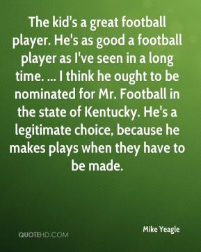 The kid's a great football player. He's as good a football player as I've seen in a long time. ... I think he ought to be nominated for Mr. Football in the state of Kentucky. He's a legitimate choice, because he makes plays when they have to be made.