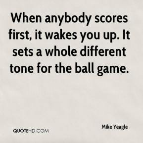 Mike Yeagle  - When anybody scores first, it wakes you up. It sets a whole different tone for the ball game.