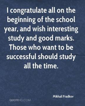 Mikhail Fradkov  - I congratulate all on the beginning of the school year, and wish interesting study and good marks. Those who want to be successful should study all the time.