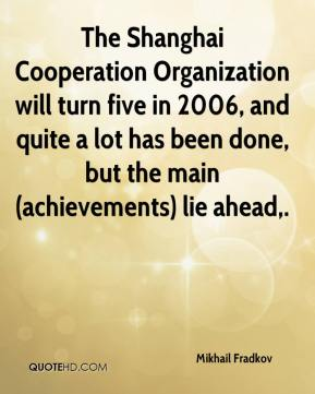 The Shanghai Cooperation Organization will turn five in 2006, and quite a lot has been done, but the main (achievements) lie ahead.