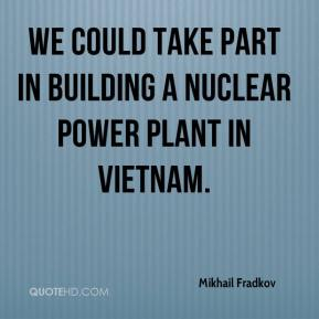 Mikhail Fradkov  - We could take part in building a nuclear power plant in Vietnam.
