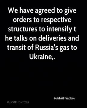 Mikhail Fradkov  - We have agreed to give orders to respective structures to intensify t he talks on deliveries and transit of Russia's gas to Ukraine.
