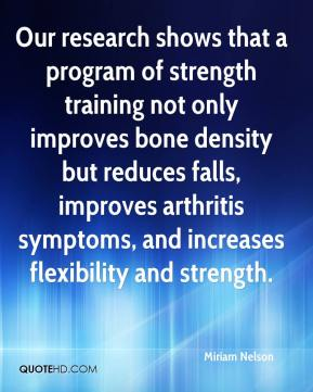 Miriam Nelson  - Our research shows that a program of strength training not only improves bone density but reduces falls, improves arthritis symptoms, and increases flexibility and strength.