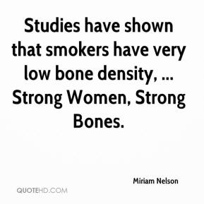 Miriam Nelson  - Studies have shown that smokers have very low bone density, ... Strong Women, Strong Bones.