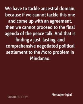 We have to tackle ancestral domain, because if we cannot tackle this one and come up with an agreement, then we cannot proceed to the final agenda of the peace talk. And that is finding a just, lasting, and comprehensive negotiated political settlement to the Moro problem in Mindanao.