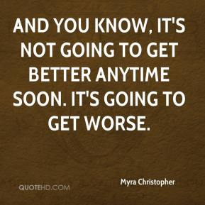 Myra Christopher  - And you know, it's not going to get better anytime soon. It's going to get worse.