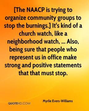 Myrlie Evers-Williams  - [The NAACP is trying to organize community groups to stop the burnings.] It's kind of a church watch, like a neighborhood watch, ... Also, being sure that people who represent us in office make strong and positive statements that that must stop.