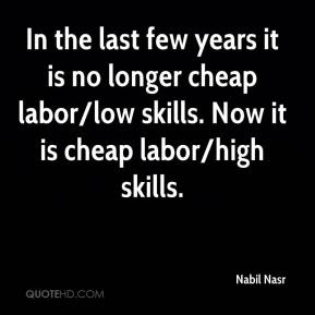 Nabil Nasr  - In the last few years it is no longer cheap labor/low skills. Now it is cheap labor/high skills.