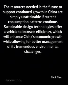 The resources needed in the future to support continued growth in China are simply unattainable if current consumption patterns continue. Sustainable design technologies offer a vehicle to increase efficiency, which will enhance China's economic growth while allowing for better management of its tremendous environmental challenges.