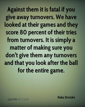 Naka Drotske  - Against them it is fatal if you give away turnovers. We have looked at their games and they score 80 percent of their tries from turnovers. It is simply a matter of making sure you don't give them any turnovers and that you look after the ball for the entire game.