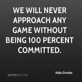Naka Drotske  - We will never approach any game without being 100 percent committed.