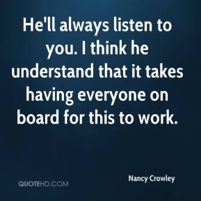 He'll always listen to you. I think he understand that it takes having everyone on board for this to work.
