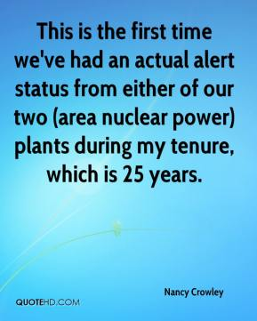 Nancy Crowley  - This is the first time we've had an actual alert status from either of our two (area nuclear power) plants during my tenure, which is 25 years.