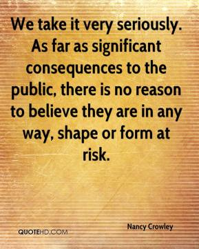 We take it very seriously. As far as significant consequences to the public, there is no reason to believe they are in any way, shape or form at risk.