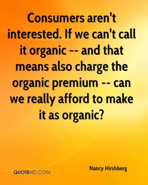 Consumers aren't interested. If we can't call it organic -- and that means also charge the organic premium -- can we really afford to make it as organic?