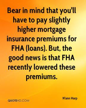 N'ann Harp  - Bear in mind that you'll have to pay slightly higher mortgage insurance premiums for FHA (loans). But, the good news is that FHA recently lowered these premiums.