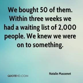 Natalie Massenet  - We bought 50 of them. Within three weeks we had a waiting list of 2,000 people. We knew we were on to something.