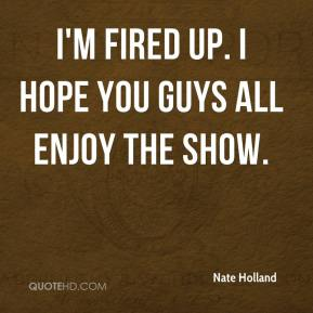 Nate Holland  - I'm fired up. I hope you guys all enjoy the show.