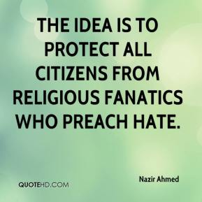 Nazir Ahmed  - The idea is to protect all citizens from religious fanatics who preach hate.