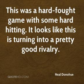 Neal Donohue  - This was a hard-fought game with some hard hitting. It looks like this is turning into a pretty good rivalry.