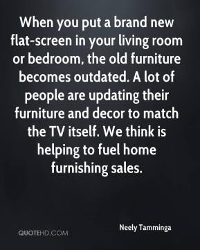 Neely Tamminga  - When you put a brand new flat-screen in your living room or bedroom, the old furniture becomes outdated. A lot of people are updating their furniture and decor to match the TV itself. We think is helping to fuel home furnishing sales.