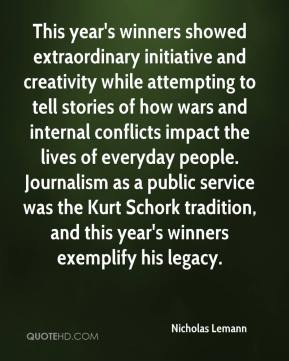 Nicholas Lemann  - This year's winners showed extraordinary initiative and creativity while attempting to tell stories of how wars and internal conflicts impact the lives of everyday people. Journalism as a public service was the Kurt Schork tradition, and this year's winners exemplify his legacy.