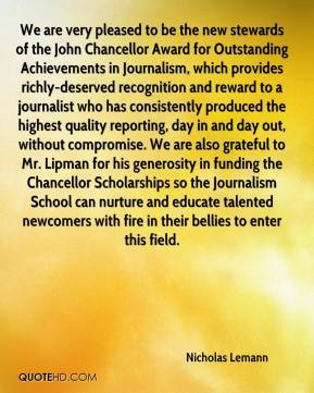 Nicholas Lemann  - We are very pleased to be the new stewards of the John Chancellor Award for Outstanding Achievements in Journalism, which provides richly-deserved recognition and reward to a journalist who has consistently produced the highest quality reporting, day in and day out, without compromise. We are also grateful to Mr. Lipman for his generosity in funding the Chancellor Scholarships so the Journalism School can nurture and educate talented newcomers with fire in their bellies to enter this field.